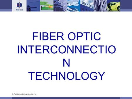 © DIAMOND SA / 08-08 / 1 FIBER OPTIC INTERCONNECTIO N TECHNOLOGY.