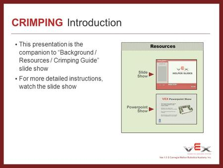 Vex 1.0 © Carnegie Mellon Robotics Academy Inc. CRIMPING Introduction This presentation is the companion to Background / Resources / Crimping Guide slide.