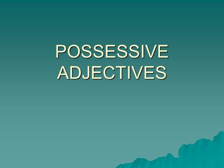 POSSESSIVE ADJECTIVES. A possessive adjective tells what belongs to someone or shows relationships Examples: Her book My sister Possessive adjectives.