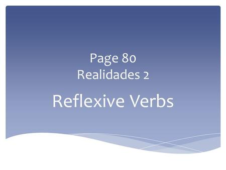 Page 80 Realidades 2 Reflexive Verbs Reflexive verbs are used to tell that a person does something to or for him- or herself. The person doing the action.
