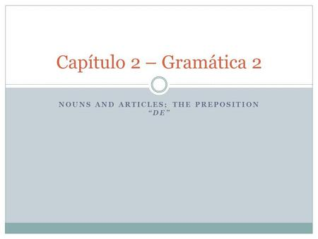 NOUNS AND ARTICLES; THE PREPOSITION DE Capítulo 2 – Gramática 2.