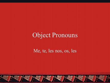 Object Pronouns Me, te, les nos, os, les. Two Types of Object Pronouns There are two types of object pronouns: Direct and indirect Direct Object Pronouns.