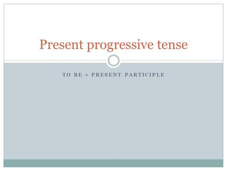 TO BE + PRESENT PARTICIPLE Present progressive tense.