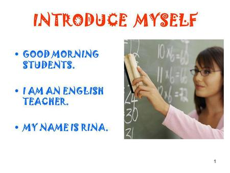 1 INTRODUCE MYSELF GOOD MORNING STUDENTS. I AM AN ENGLISH TEACHER. MY NAME IS RINA.