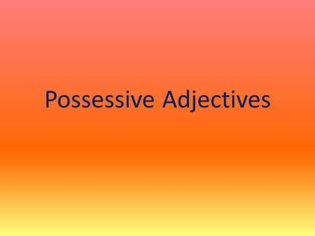 Possessive Adjectives. Adjective = describes a noun Possessive = belongs to someone Possessive adjectives are words that tell you who owns something or.