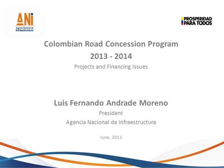 Colombian Road Concession Program 2013 - 2014 Projects and Financing Issues Luis Fernando Andrade Moreno President Agencia Nacional de Infraestructura.