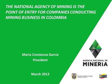 1 Maria Constanza Garcia President March 2013 THE NATIONAL AGENCY OF MINING IS THE POINT OF ENTRY FOR COMPANIES CONDUCTING MINING BUSINESS IN COLOMBIA.