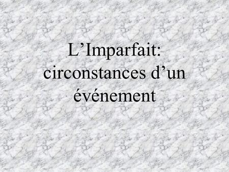 LImparfait: circonstances dun événement. Le Passé Composé The passé composé is used to describe a well-defined action, completed at a specific point in.