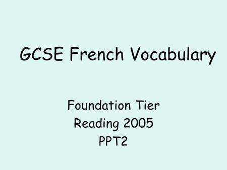 GCSE French Vocabulary Foundation Tier Reading 2005 PPT2.