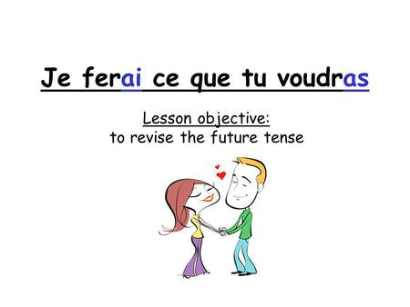 Lesson objective: to revise the future tense Je ferai ce que tu voudras.