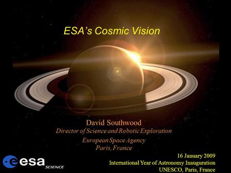 ESAs Cosmic Vision David Southwood Director of Science and Robotic Exploration European Space Agency Paris, France 16 January 2009 International Year of.