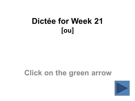 Dictée for Week 21 [ou] Click on the green arrow.