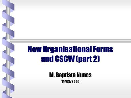 New Organisational Forms and CSCW (part 2) M. Baptista Nunes 14/03/2000.