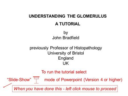 UNDERSTANDING THE GLOMERULUS A TUTORIAL To run the tutorial select Slide-Show mode of Powerpoint (Version 4 or higher) by John Bradfield previously Professor.