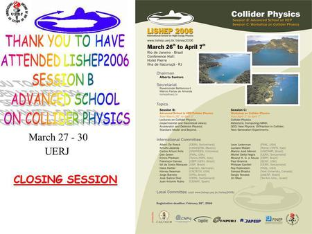 1 CLOSING SESSION March 27 - 30 UERJ. 2 International School on High Energy Physics UERJ – Universidade do Estado do Rio de Janeiro Rio de Janeiro Session.