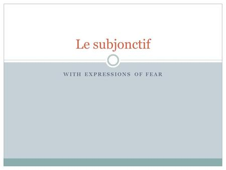 WITH EXPRESSIONS OF FEAR Le subjonctif. Le Subjonctif As you already know, the subjunctive is used with expressions of necessity (Il faut que...) and.
