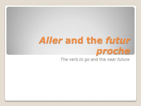 Aller and the futur proche The verb to go and the near future.