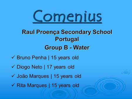 Comenius Raul Proença Secondary School Portugal Group B - Water Bruno Penha | 15 years old Diogo Neto | 17 years old João Marques | 15 years old Rita Marques.