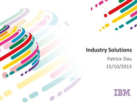 Industry Solutions Patrice Dau 15/10/2013. Industry Solutions : Piloter le business Content Mgt.