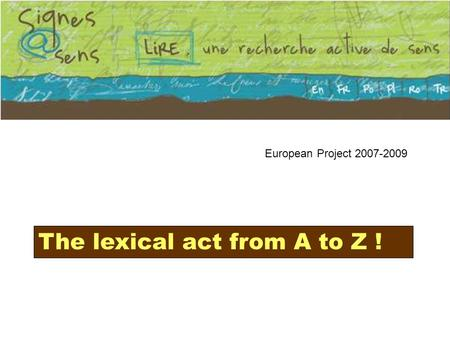 European Project 2007-2009 The lexical act from A to Z !