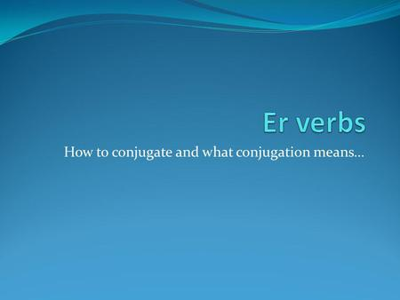 How to conjugate and what conjugation means…. Er verbs are regular verbs Regular verbs use a stem based on the infinitive for conjugation. Regular -er.