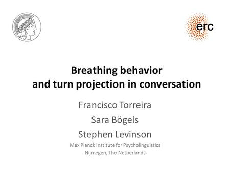 Breathing behavior and turn projection in conversation Francisco Torreira Sara Bögels Stephen Levinson Max Planck Institute for Psycholinguistics Nijmegen,