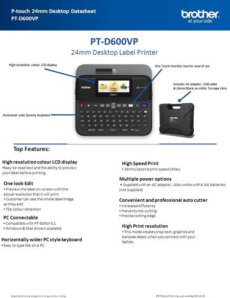 Advanced Specification Sheet P-touch 24mm Desktop Datasheet PT-D600VP BIE Product Planning: Last updated 03/10/13 Specifications are subject to change.