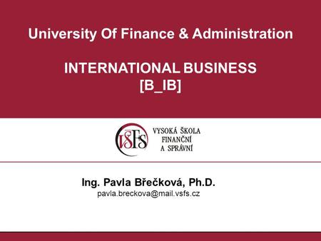 University Of Finance & Administration INTERNATIONAL BUSINESS [B_IB] Ing. Pavla Břečková, Ph.D.