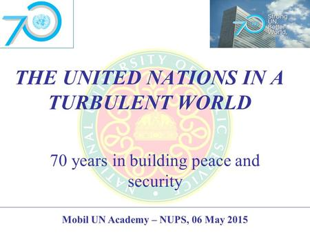 THE UNITED NATIONS IN A TURBULENT WORLD 70 years in building peace and security Mobil UN Academy – NUPS, 06 May 2015.