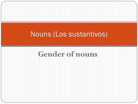 Gender of nouns Nouns (Los sustantivos). People, places, things Nouns in Spanish have a gender. They are either masculine or feminine, and you will need.
