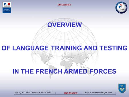 BILC Conference Bruges 2014 MAJ (OF-3 FRA) Christophe TRIGODET UNCLASSIFIED OVERVIEW OF LANGUAGE TRAINING AND TESTING IN THE FRENCH ARMED FORCES UNCLASSIFIED.