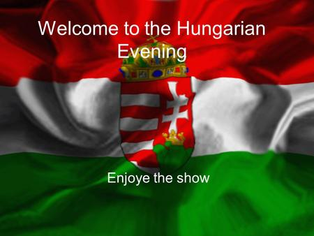 Welcome to the Hungarian Evening Enjoye the show.