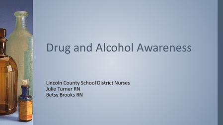 Lincoln County School District Nurses Julie Turner RN Betsy Brooks RN Drug and Alcohol Awareness.