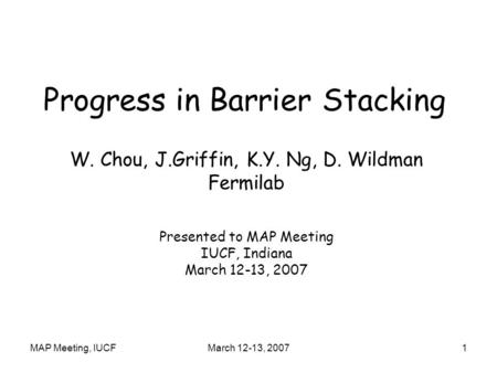 MAP Meeting, IUCFMarch 12-13, 20071 Progress in Barrier Stacking W. Chou, J.Griffin, K.Y. Ng, D. Wildman Fermilab Presented to MAP Meeting IUCF, Indiana.