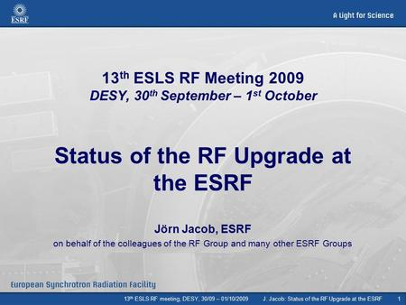 13 th ESLS RF meeting, DESY, 30/09 – 01/10/2009J. Jacob: Status of the RF Upgrade at the ESRF1 13 th ESLS RF Meeting 2009 DESY, 30 th September – 1 st.