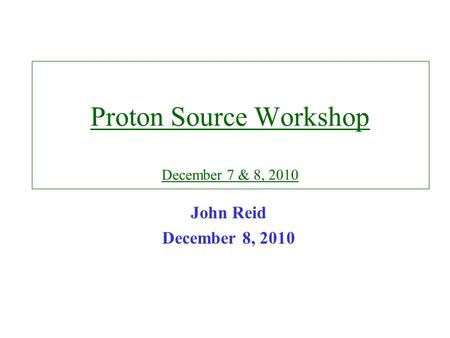 Proton Source Workshop December 7 & 8, 2010 John Reid December 8, 2010.