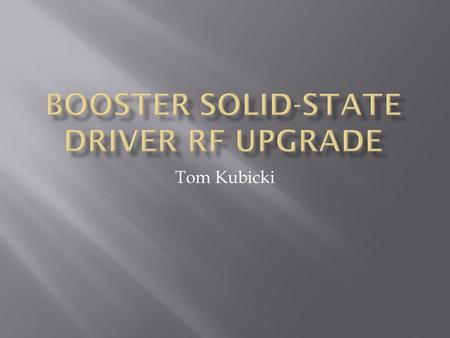 Tom Kubicki.  Booster HLRF System to be upgraded using 1kW Solid State Driver (SSD) Amplifiers.  Used to drive the 200kW Power Amplifier  Eliminates.