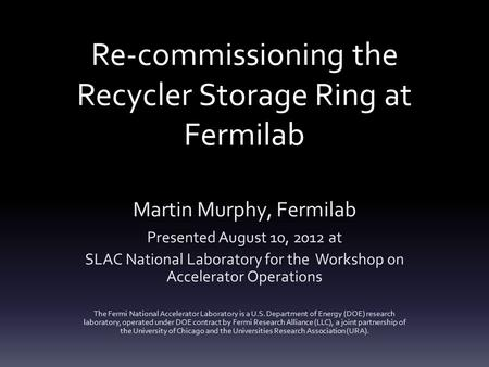 Re-commissioning the Recycler Storage Ring at Fermilab Martin Murphy, Fermilab Presented August 10, 2012 at SLAC National Laboratory for the Workshop on.