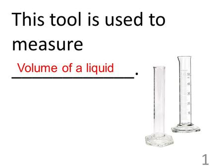 This tool is used to measure ____________. 1 Volume of a liquid.