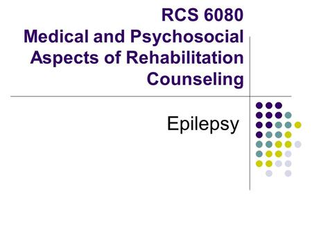 RCS 6080 Medical and Psychosocial Aspects of Rehabilitation Counseling Epilepsy.