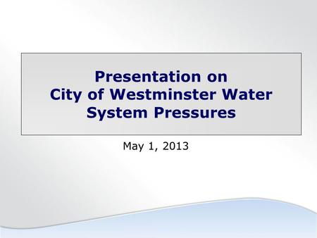 Presentation on City of Westminster Water System Pressures May 1, 2013.