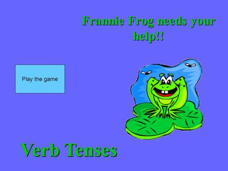 Frannie Frog needs your help!! Play the game Verb Tenses.