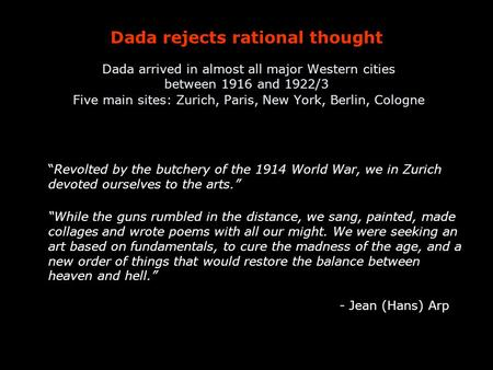 Dada rejects rational thought Dada arrived in almost all major Western cities between 1916 and 1922/3 Five main sites: Zurich, Paris, New York, Berlin,