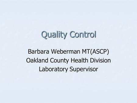 Quality Control Barbara Weberman MT(ASCP) Oakland County Health Division Laboratory Supervisor.