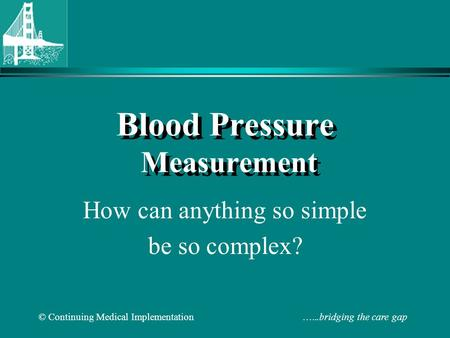 © Continuing Medical Implementation …...bridging the care gap Blood Pressure Measurement How can anything so simple be so complex?