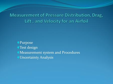  Purpose  Test design  Measurement system and Procedures  Uncertainty Analysis.
