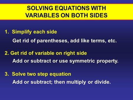 1. Simplify each side SOLVING EQUATIONS WITH VARIABLES ON BOTH SIDES 2. Get rid of variable on right side 3. Solve two step equation Get rid of parentheses,