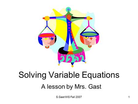 S.Gast MIS Fall 20071 Solving Variable Equations A lesson by Mrs. Gast.