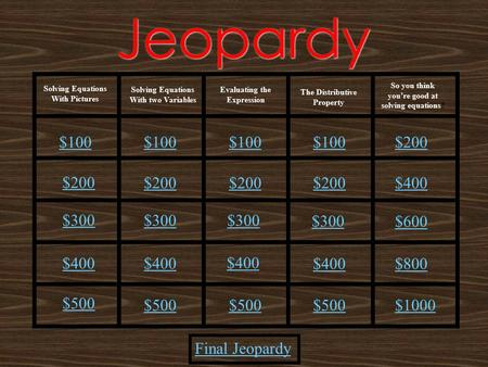 Jeopardy Solving Equations With Pictures Solving Equations With two Variables The Distributive Property Final Jeopardy Evaluating the Expression So you.