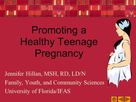 Promoting a Healthy Teenage Pregnancy Jennifer Hillan, MSH, RD, LD/N Family, Youth, and Community Sciences University of Florida/IFAS.